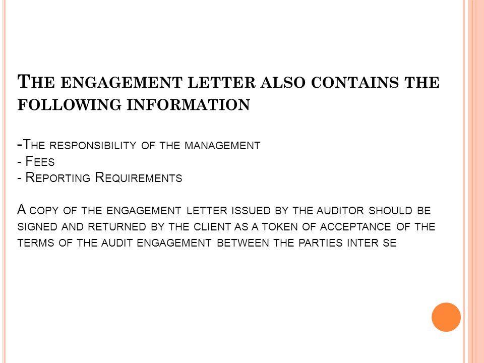 T HE ENGAGEMENT LETTER ALSO CONTAINS THE FOLLOWING INFORMATION - T HE RESPONSIBILITY OF THE MANAGEMENT - F EES - R EPORTING R EQUIREMENTS A COPY OF THE ENGAGEMENT LETTER ISSUED BY THE AUDITOR SHOULD BE SIGNED AND RETURNED BY THE CLIENT AS A TOKEN OF ACCEPTANCE OF THE TERMS OF THE AUDIT ENGAGEMENT BETWEEN THE PARTIES INTER SE