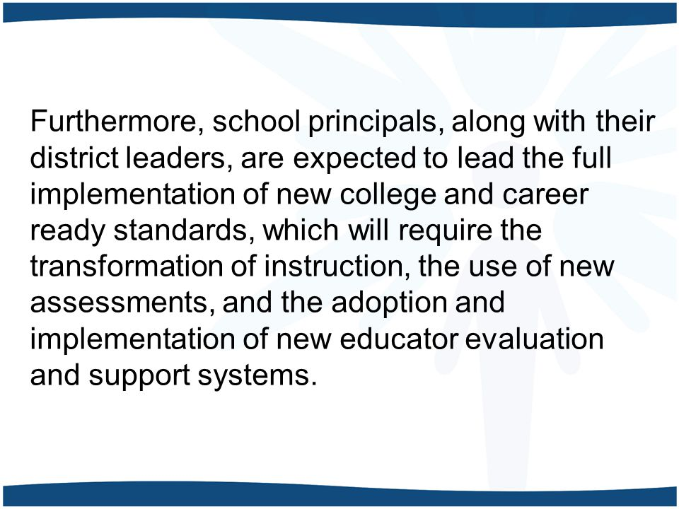 Furthermore, school principals, along with their district leaders, are expected to lead the full implementation of new college and career ready standards, which will require the transformation of instruction, the use of new assessments, and the adoption and implementation of new educator evaluation and support systems.