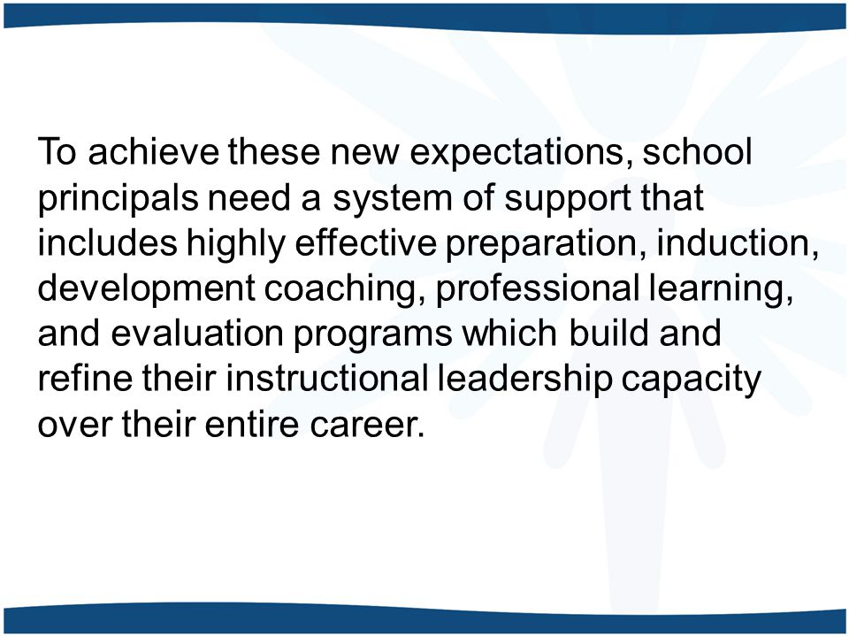 To achieve these new expectations, school principals need a system of support that includes highly effective preparation, induction, development coaching, professional learning, and evaluation programs which build and refine their instructional leadership capacity over their entire career.