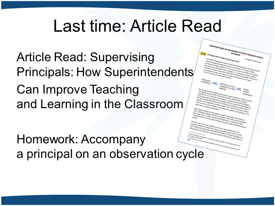 Last time: Article Read Article Read: Supervising Principals: How Superintendents Can Improve Teaching and Learning in the Classroom Homework: Accompany a principal on an observation cycle