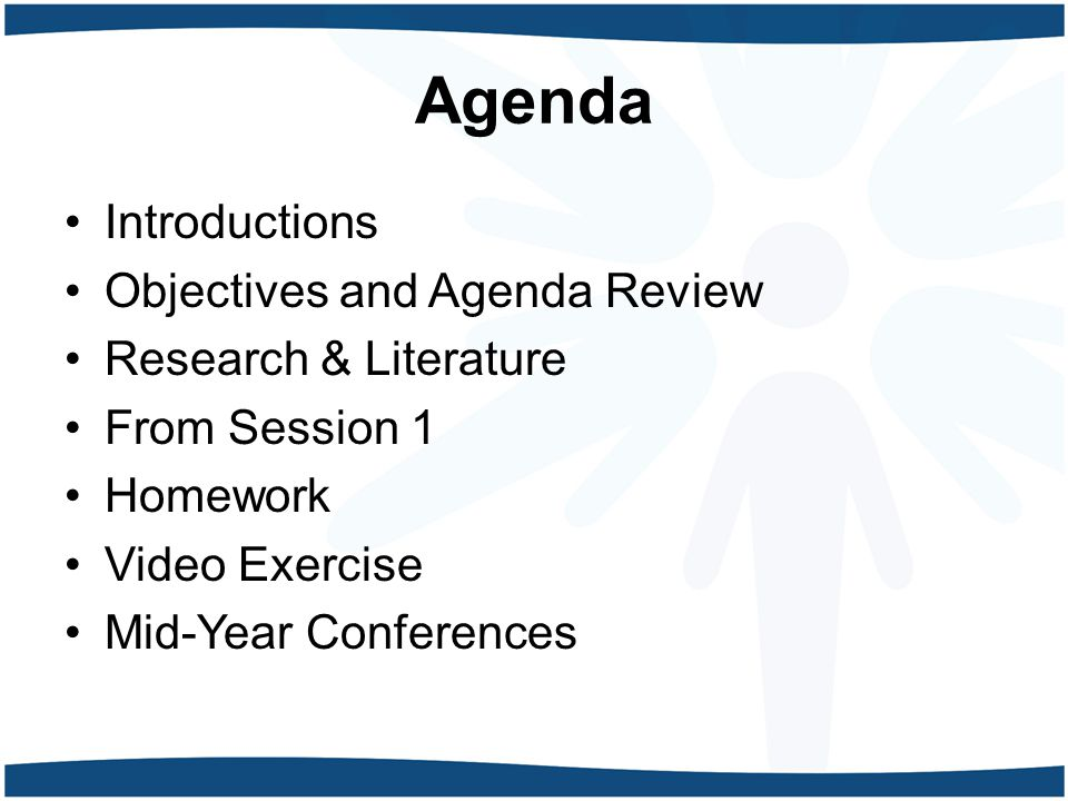 Agenda Introductions Objectives and Agenda Review Research & Literature From Session 1 Homework Video Exercise Mid-Year Conferences