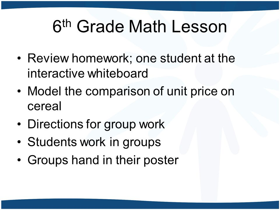 6 th Grade Math Lesson Review homework; one student at the interactive whiteboard Model the comparison of unit price on cereal Directions for group work Students work in groups Groups hand in their poster
