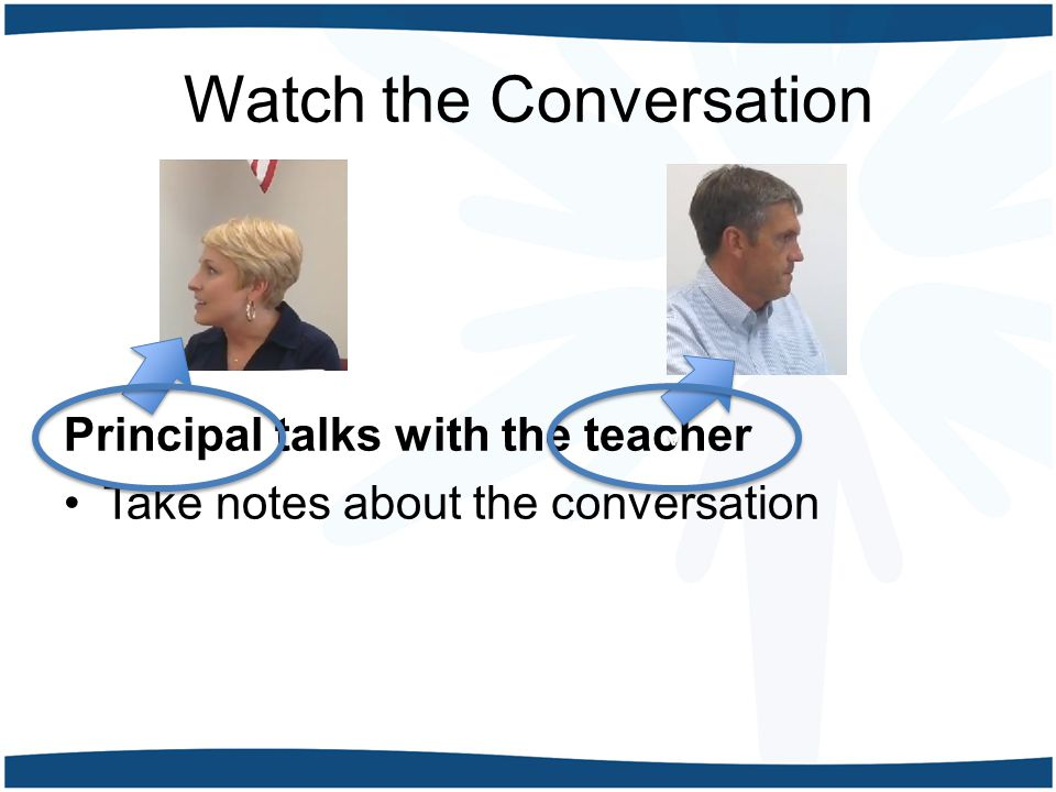 Watch the Conversation Principal talks with the teacher Take notes about the conversation v v