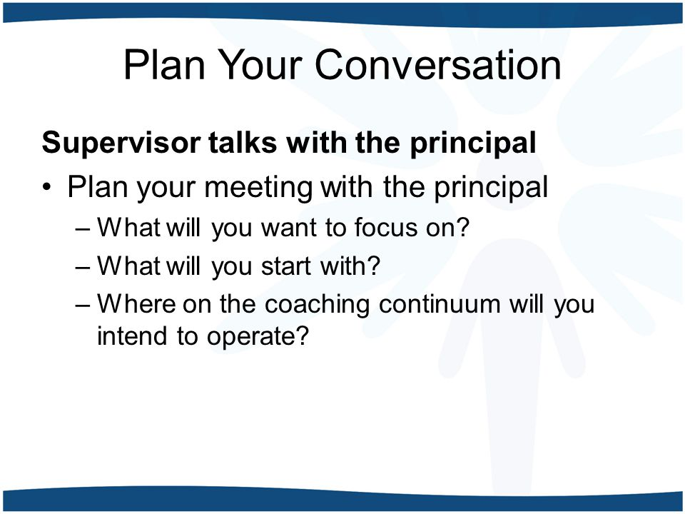 Plan Your Conversation Supervisor talks with the principal Plan your meeting with the principal –What will you want to focus on.