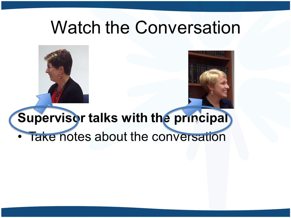 Watch the Conversation Supervisor talks with the principal Take notes about the conversation v v