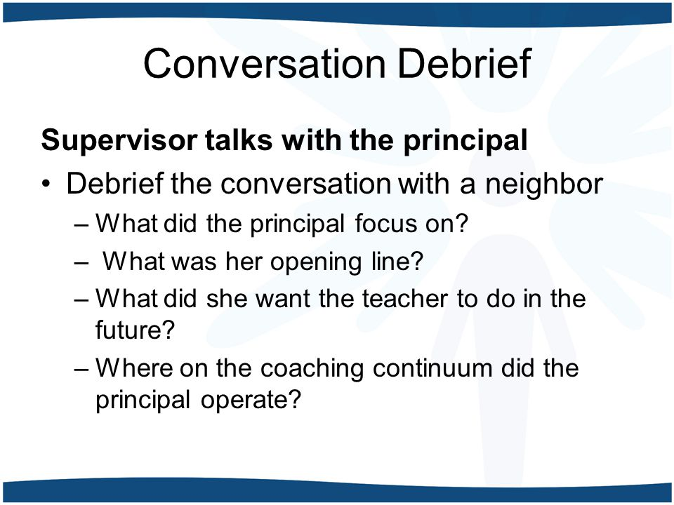 Conversation Debrief Supervisor talks with the principal Debrief the conversation with a neighbor –What did the principal focus on.