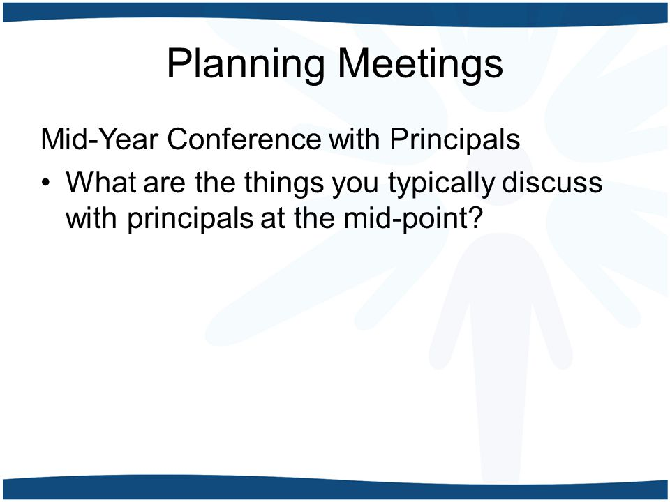 Planning Meetings Mid-Year Conference with Principals What are the things you typically discuss with principals at the mid-point