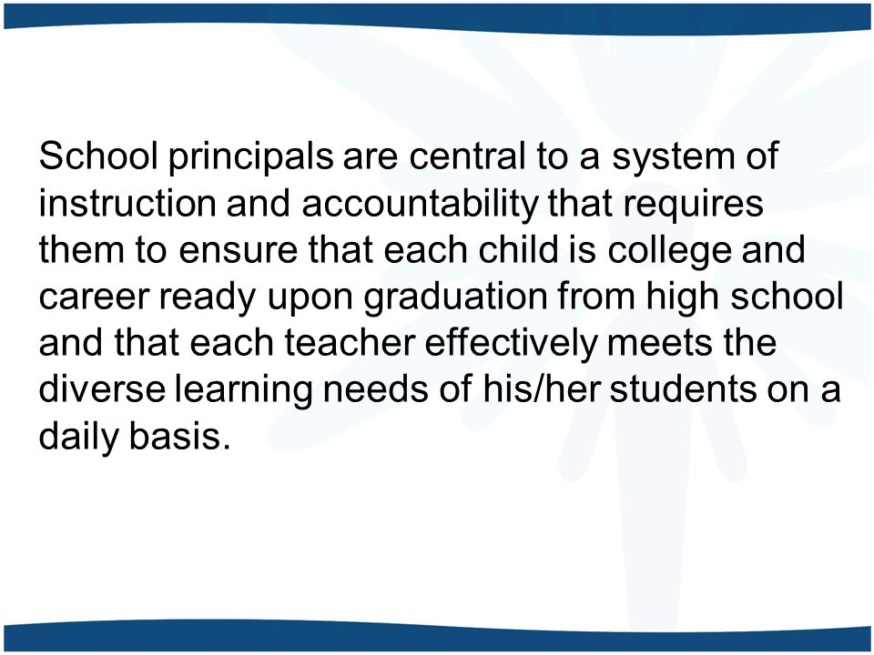 School principals are central to a system of instruction and accountability that requires them to ensure that each child is college and career ready upon graduation from high school and that each teacher effectively meets the diverse learning needs of his/her students on a daily basis.