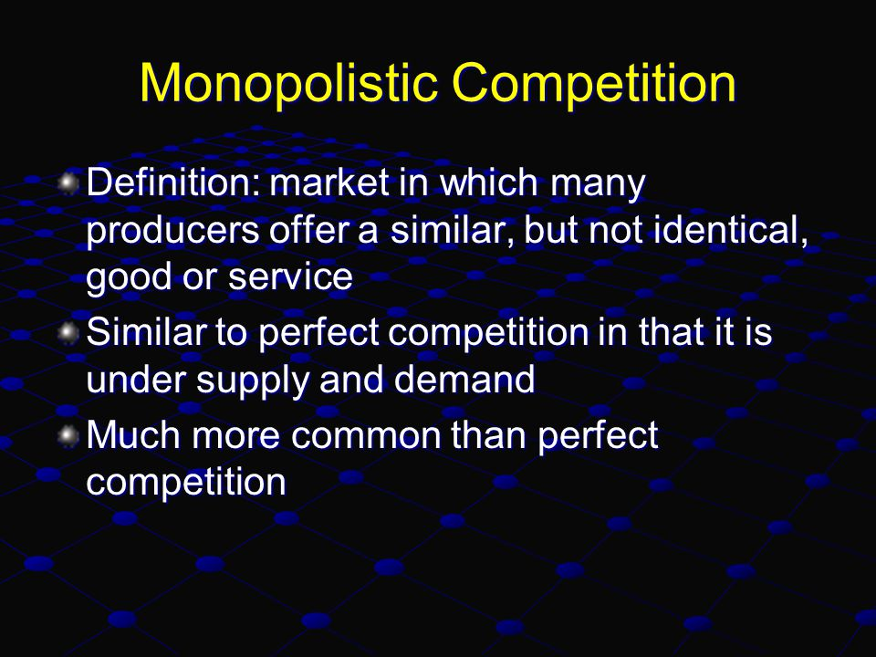 Monopolistic Competition Definition: market in which many producers offer a similar, but not identical, good or service Similar to perfect competition in that it is under supply and demand Much more common than perfect competition