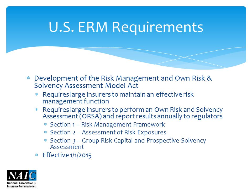  Development of the Risk Management and Own Risk & Solvency Assessment Model Act  Requires large insurers to maintain an effective risk management function  Requires large insurers to perform an Own Risk and Solvency Assessment (ORSA) and report results annually to regulators  Section 1 – Risk Management Framework  Section 2 – Assessment of Risk Exposures  Section 3 – Group Risk Capital and Prospective Solvency Assessment  Effective 1/1/2015 U.S.