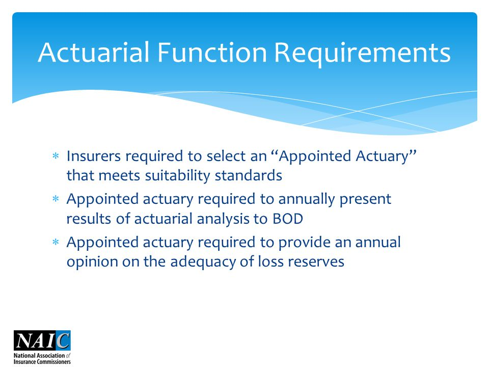  Insurers required to select an Appointed Actuary that meets suitability standards  Appointed actuary required to annually present results of actuarial analysis to BOD  Appointed actuary required to provide an annual opinion on the adequacy of loss reserves Actuarial Function Requirements