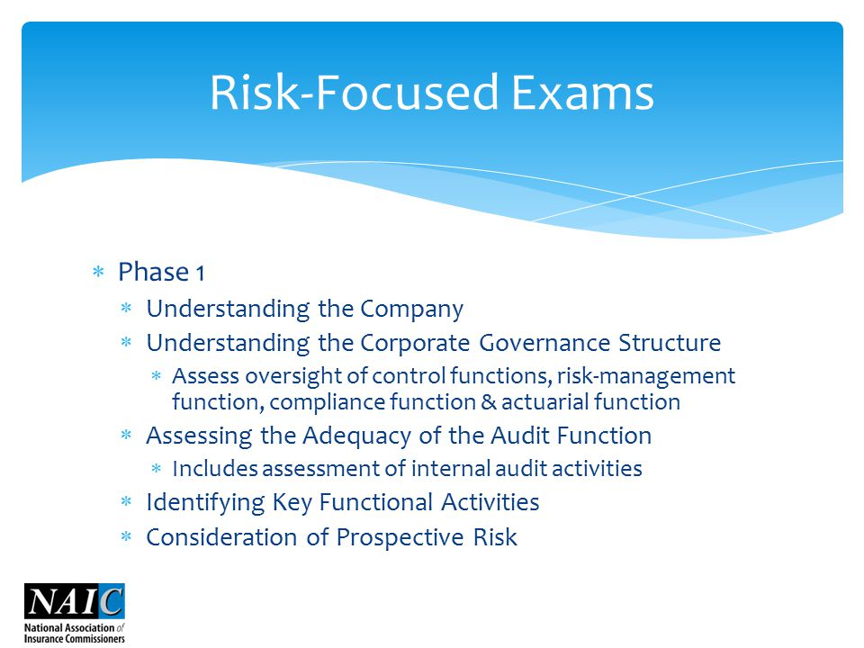  Phase 1  Understanding the Company  Understanding the Corporate Governance Structure  Assess oversight of control functions, risk-management function, compliance function & actuarial function  Assessing the Adequacy of the Audit Function  Includes assessment of internal audit activities  Identifying Key Functional Activities  Consideration of Prospective Risk Risk-Focused Exams