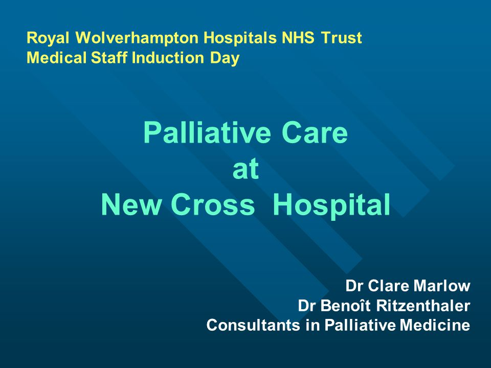 Royal Wolverhampton Hospitals NHS Trust Medical Staff Induction Day Palliative Care at New Cross Hospital Dr Clare Marlow Dr Benoît Ritzenthaler Consultants in Palliative Medicine
