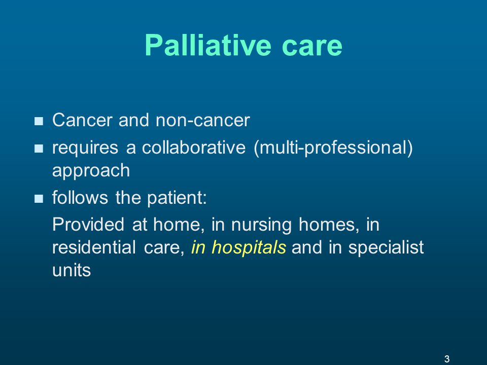 3 Palliative care n n Cancer and non-cancer n n requires a collaborative (multi-professional) approach n n follows the patient: Provided at home, in nursing homes, in residential care, in hospitals and in specialist units
