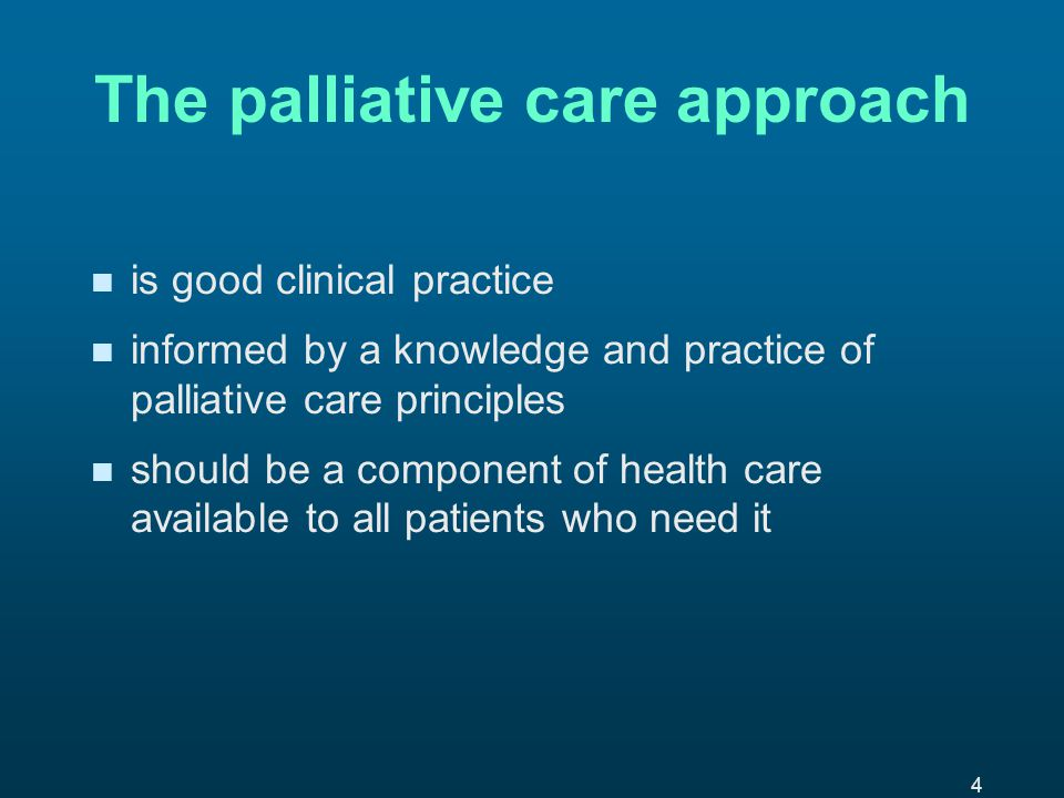 4 The palliative care approach n n is good clinical practice n n informed by a knowledge and practice of palliative care principles n n should be a component of health care available to all patients who need it
