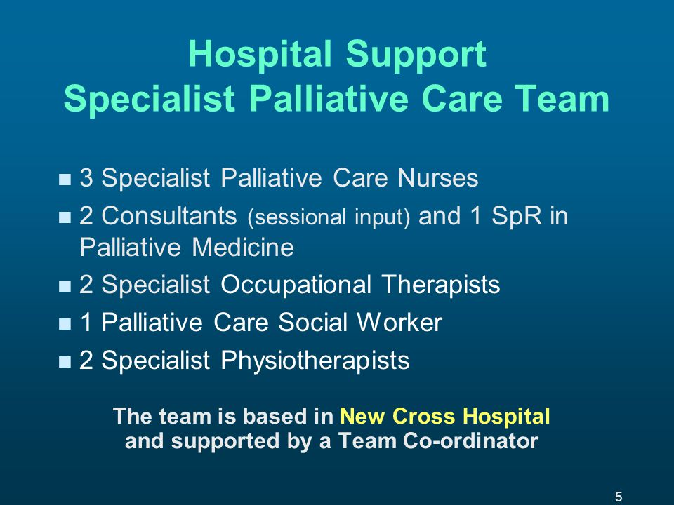 5 Hospital Support Specialist Palliative Care Team n n 3 Specialist Palliative Care Nurses n n 2 Consultants (sessional input) and 1 SpR in Palliative Medicine n n 2 Specialist Occupational Therapists n n 1 Palliative Care Social Worker n n 2 Specialist Physiotherapists The team is based in New Cross Hospital and supported by a Team Co-ordinator