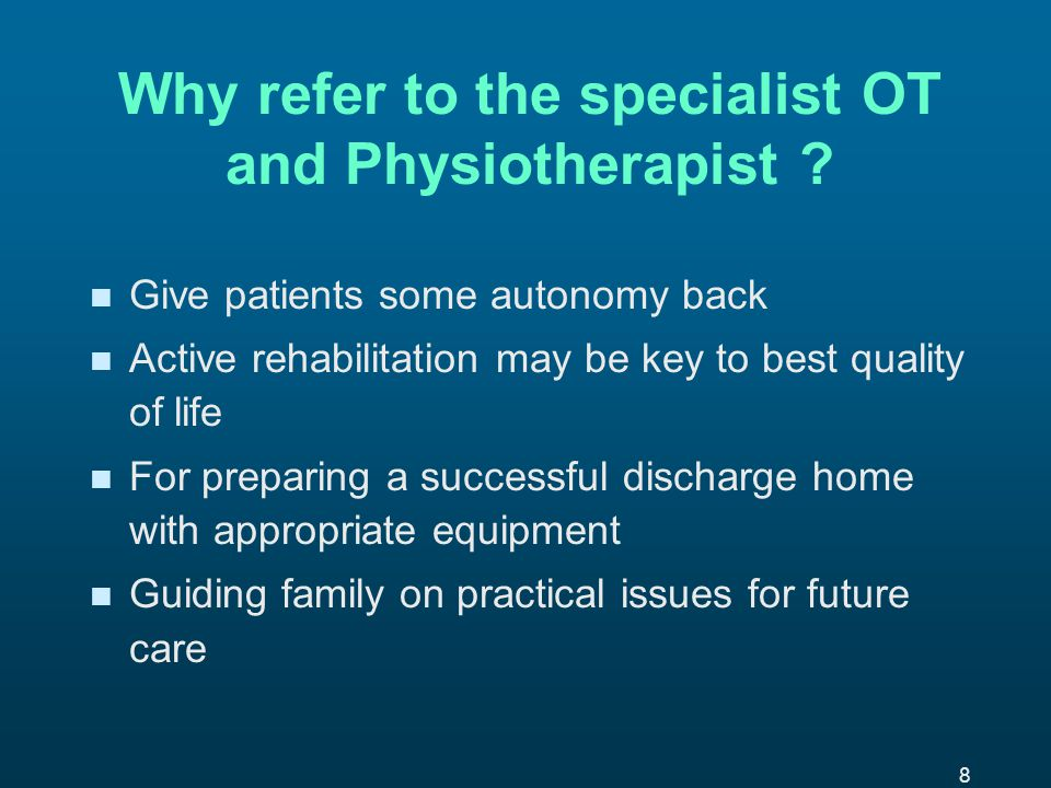 8 Why refer to the specialist OT and Physiotherapist .