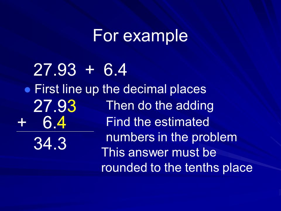 For example l First line up the decimal places Then do the adding Find the estimated numbers in the problem This answer must be rounded to the tenths place