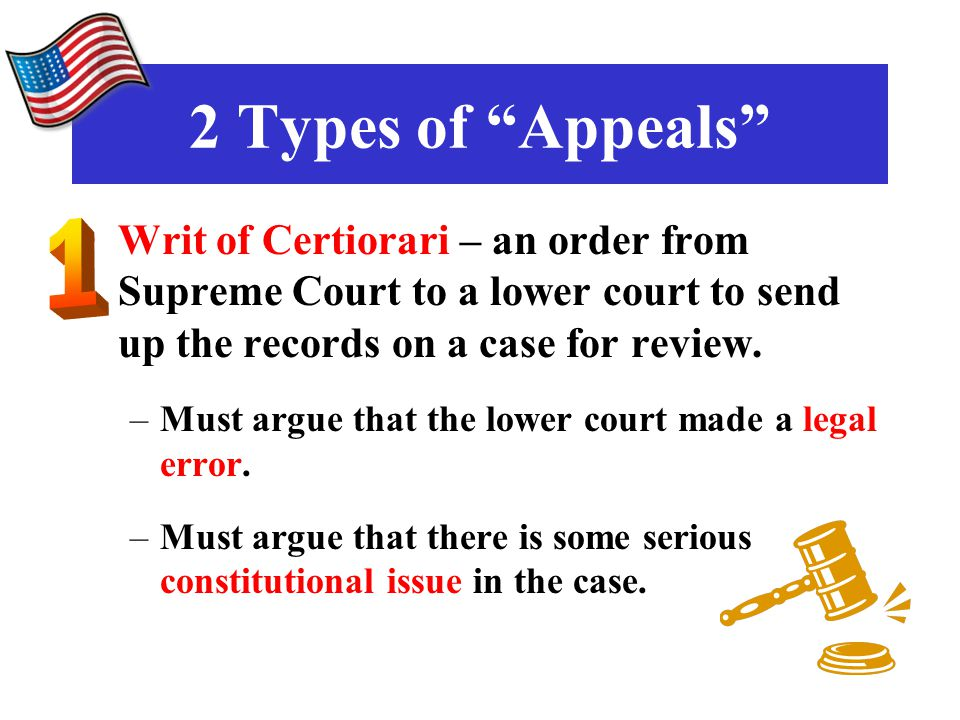 2 Types of Appeals Writ of Certiorari – an order from Supreme Court to a lower court to send up the records on a case for review.