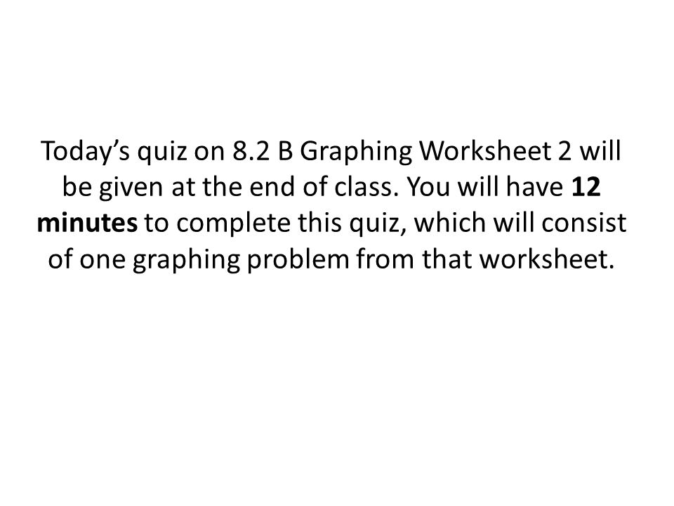 Today's quiz on 8.2 B Graphing Worksheet 2 will be given at the end of class.