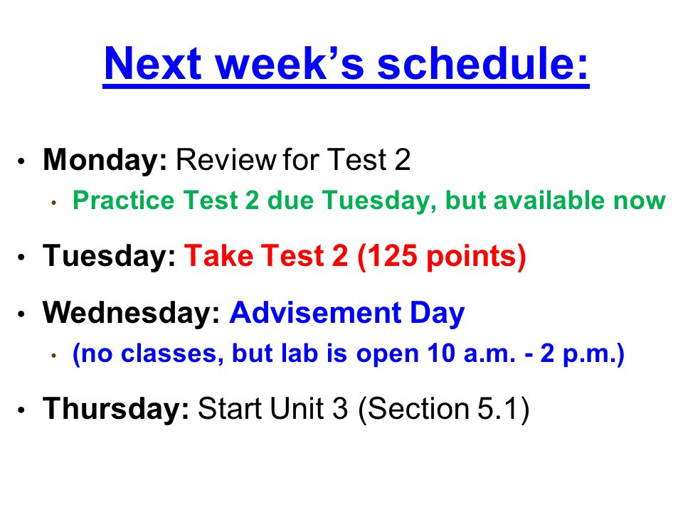 Next week's schedule: Monday: Review for Test 2 Practice Test 2 due Tuesday, but available now Tuesday: Take Test 2 (125 points) Wednesday: Advisement Day (no classes, but lab is open 10 a.m.