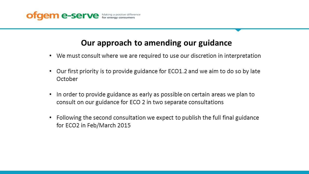 We must consult where we are required to use our discretion in interpretation Our first priority is to provide guidance for ECO1.2 and we aim to do so by late October In order to provide guidance as early as possible on certain areas we plan to consult on our guidance for ECO 2 in two separate consultations Following the second consultation we expect to publish the full final guidance for ECO2 in Feb/March 2015 Our approach to amending our guidance