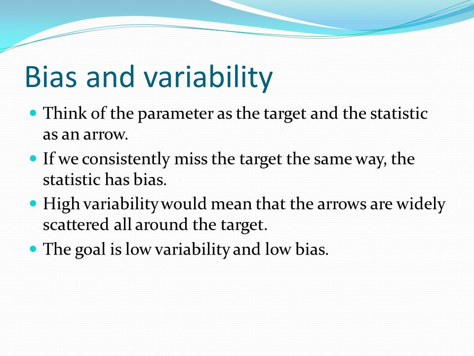 Bias and variability Think of the parameter as the target and the statistic as an arrow.