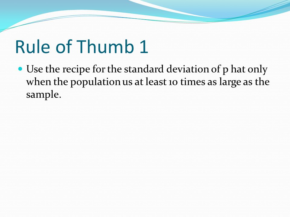 Rule of Thumb 1 Use the recipe for the standard deviation of p hat only when the population us at least 10 times as large as the sample.