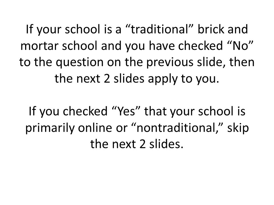 If your school is a traditional brick and mortar school and you have checked No to the question on the previous slide, then the next 2 slides apply to you.