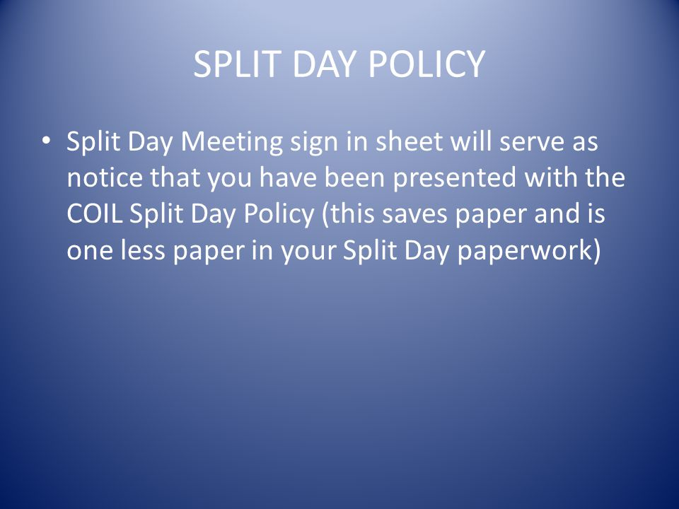 SPLIT DAY POLICY Split Day Meeting sign in sheet will serve as notice that you have been presented with the COIL Split Day Policy (this saves paper and is one less paper in your Split Day paperwork)