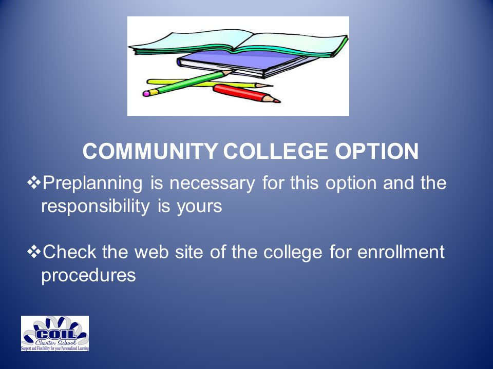 COMMUNITY COLLEGE OPTION  Preplanning is necessary for this option and the responsibility is yours  Check the web site of the college for enrollment procedures