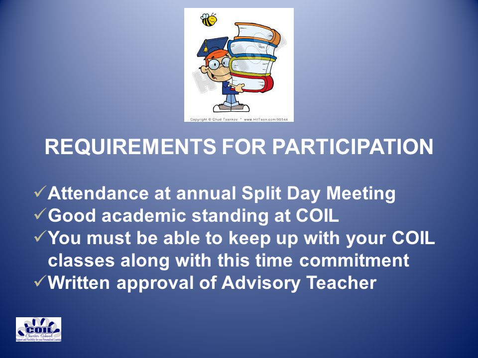 REQUIREMENTS FOR PARTICIPATION Attendance at annual Split Day Meeting Good academic standing at COIL You must be able to keep up with your COIL classes along with this time commitment Written approval of Advisory Teacher