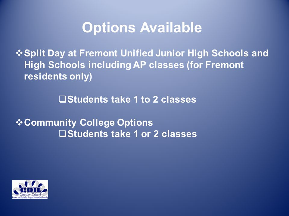 Options Available  Split Day at Fremont Unified Junior High Schools and High Schools including AP classes (for Fremont residents only)  Students take 1 to 2 classes  Community College Options  Students take 1 or 2 classes