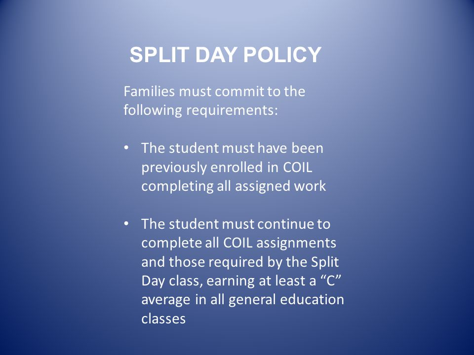 Families must commit to the following requirements: The student must have been previously enrolled in COIL completing all assigned work The student must continue to complete all COIL assignments and those required by the Split Day class, earning at least a C average in all general education classes SPLIT DAY POLICY