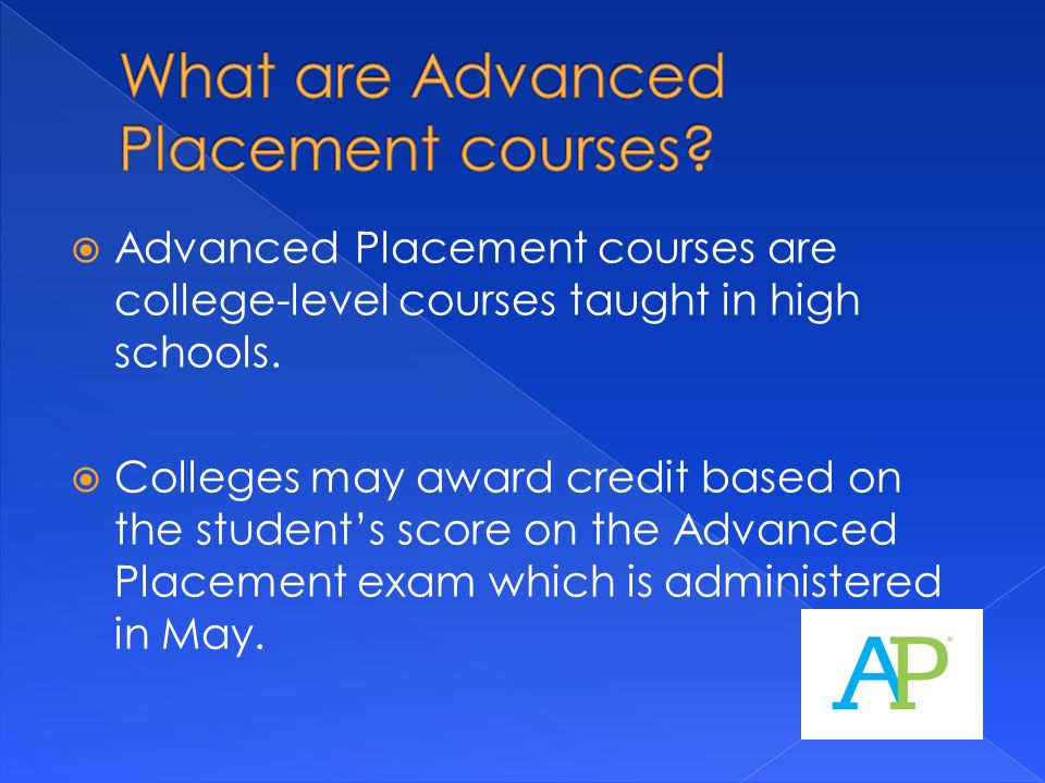  Advanced Placement courses are college-level courses taught in high schools.