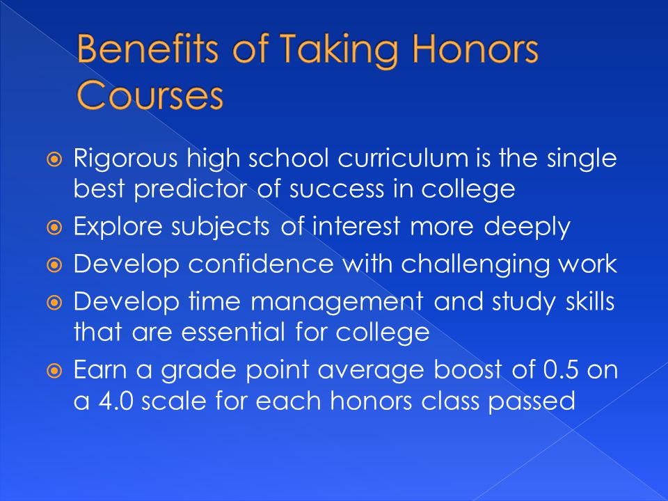  Rigorous high school curriculum is the single best predictor of success in college  Explore subjects of interest more deeply  Develop confidence with challenging work  Develop time management and study skills that are essential for college  Earn a grade point average boost of 0.5 on a 4.0 scale for each honors class passed