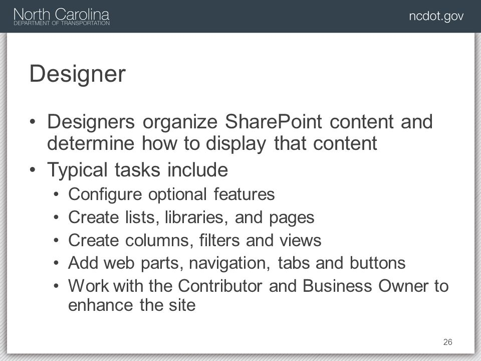 Designer Designers organize SharePoint content and determine how to display that content Typical tasks include Configure optional features Create lists, libraries, and pages Create columns, filters and views Add web parts, navigation, tabs and buttons Work with the Contributor and Business Owner to enhance the site 26