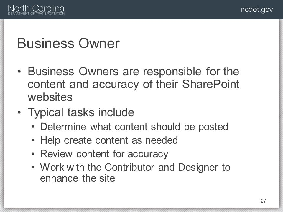 Business Owner Business Owners are responsible for the content and accuracy of their SharePoint websites Typical tasks include Determine what content should be posted Help create content as needed Review content for accuracy Work with the Contributor and Designer to enhance the site 27