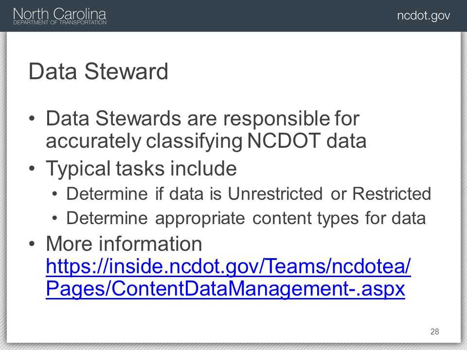 Data Steward Data Stewards are responsible for accurately classifying NCDOT data Typical tasks include Determine if data is Unrestricted or Restricted Determine appropriate content types for data More information   Pages/ContentDataManagement-.aspx   Pages/ContentDataManagement-.aspx 28