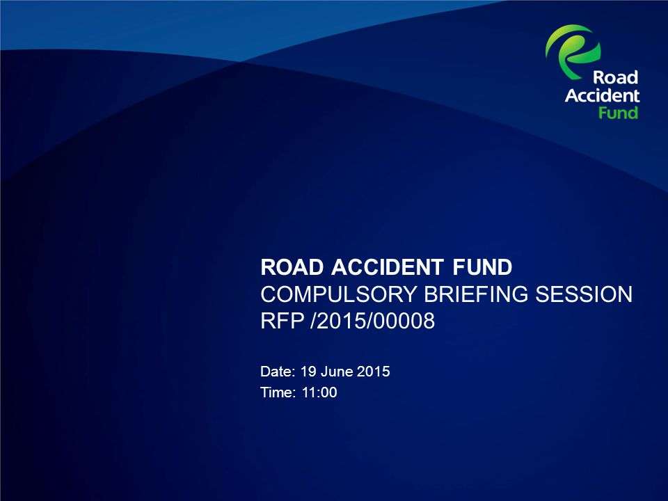 ROAD ACCIDENT FUND COMPULSORY BRIEFING SESSION RFP /2015/00008 Date: 19 June 2015 Time: 11:00