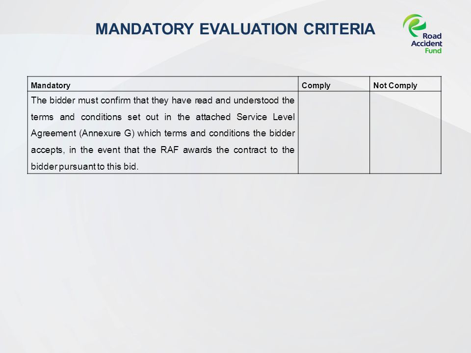 MANDATORY EVALUATION CRITERIA MandatoryComplyNot Comply The bidder must confirm that they have read and understood the terms and conditions set out in the attached Service Level Agreement (Annexure G) which terms and conditions the bidder accepts, in the event that the RAF awards the contract to the bidder pursuant to this bid.