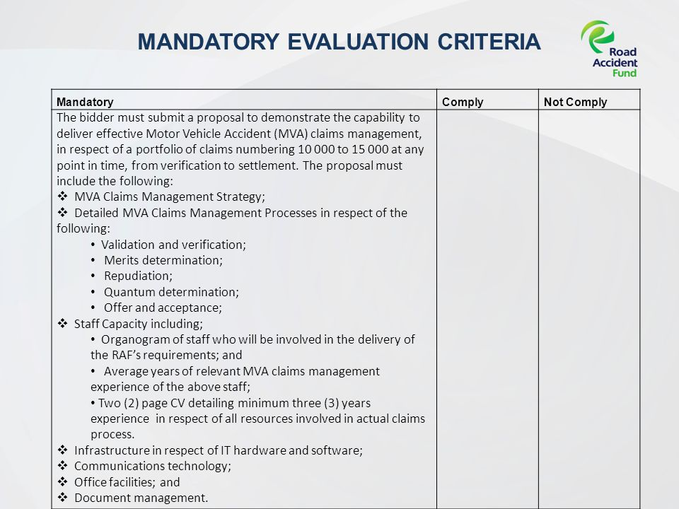 MANDATORY EVALUATION CRITERIA MandatoryComplyNot Comply The bidder must submit a proposal to demonstrate the capability to deliver effective Motor Vehicle Accident (MVA) claims management, in respect of a portfolio of claims numbering to at any point in time, from verification to settlement.