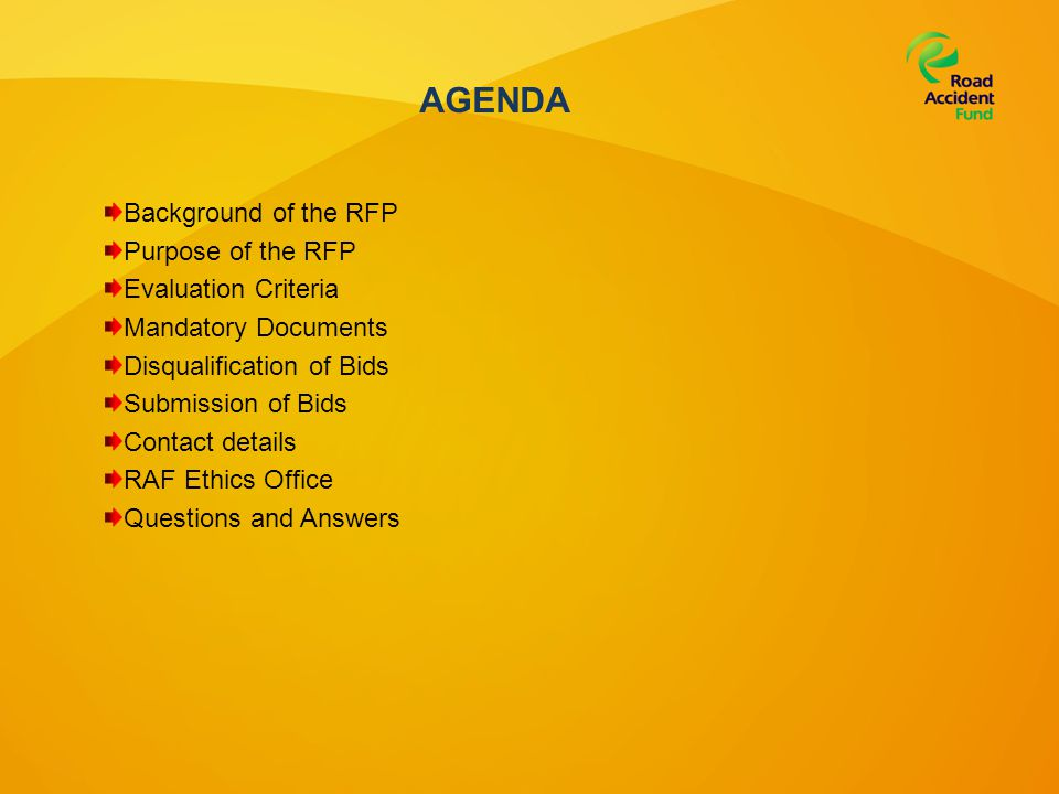 AGENDA Background of the RFP Purpose of the RFP Evaluation Criteria Mandatory Documents Disqualification of Bids Submission of Bids Contact details RAF Ethics Office Questions and Answers