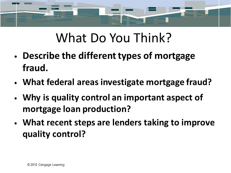 © 2012 Cengage Learning What Do You Think. Describe the different types of mortgage fraud.