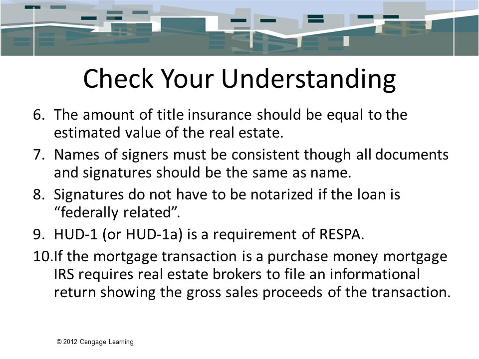 © 2012 Cengage Learning Check Your Understanding 6.The amount of title insurance should be equal to the estimated value of the real estate.
