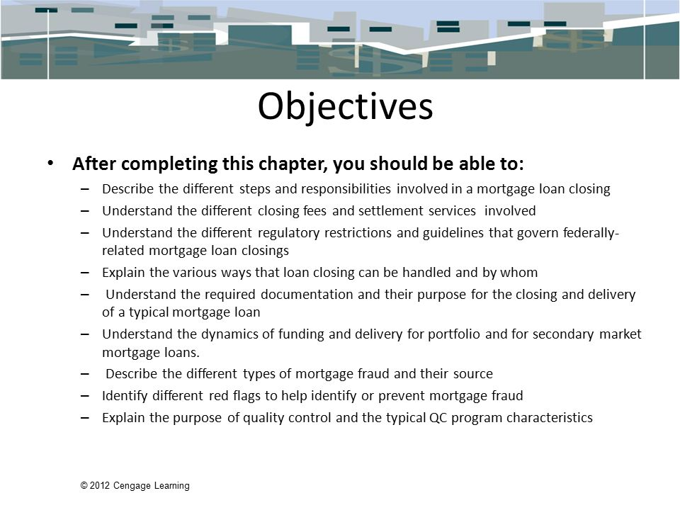 © 2012 Cengage Learning Objectives After completing this chapter, you should be able to: – Describe the different steps and responsibilities involved in a mortgage loan closing – Understand the different closing fees and settlement services involved – Understand the different regulatory restrictions and guidelines that govern federally- related mortgage loan closings – Explain the various ways that loan closing can be handled and by whom – Understand the required documentation and their purpose for the closing and delivery of a typical mortgage loan – Understand the dynamics of funding and delivery for portfolio and for secondary market mortgage loans.