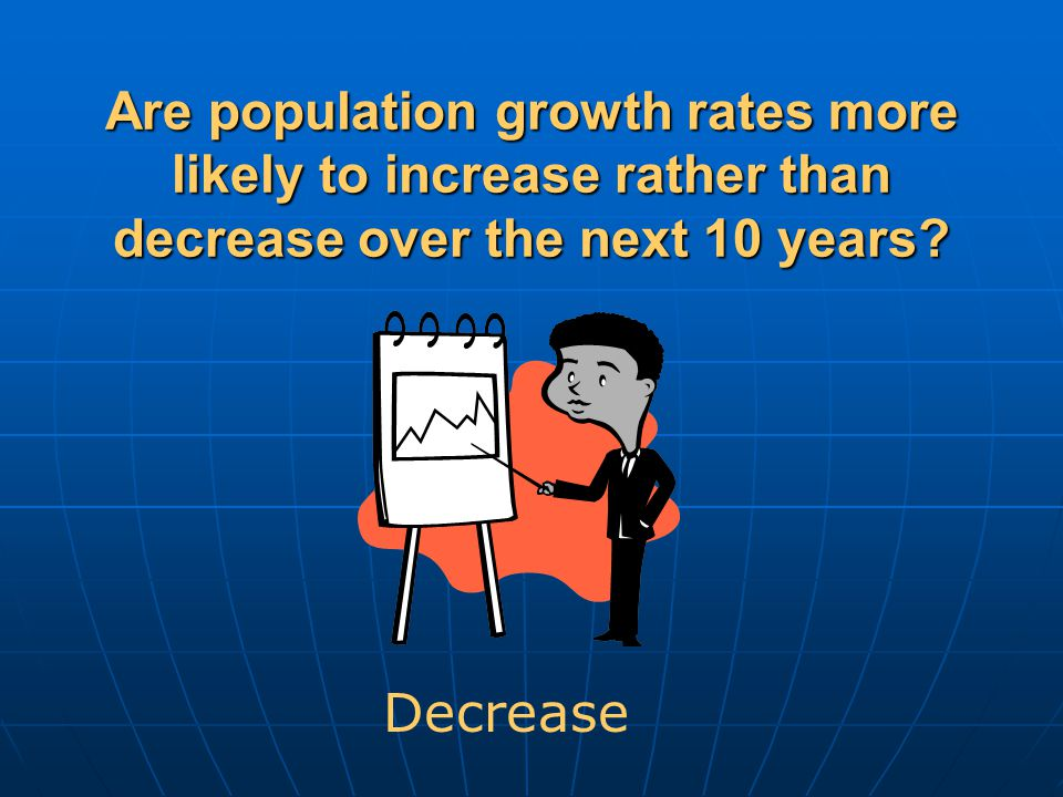 Are population growth rates more likely to increase rather than decrease over the next 10 years.