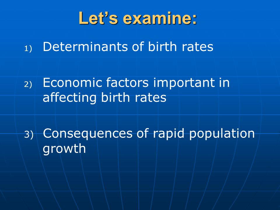 1) 1) Determinants of birth rates 2) 2) Economic factors important in affecting birth rates 3) Consequences of rapid population growth Let's examine: