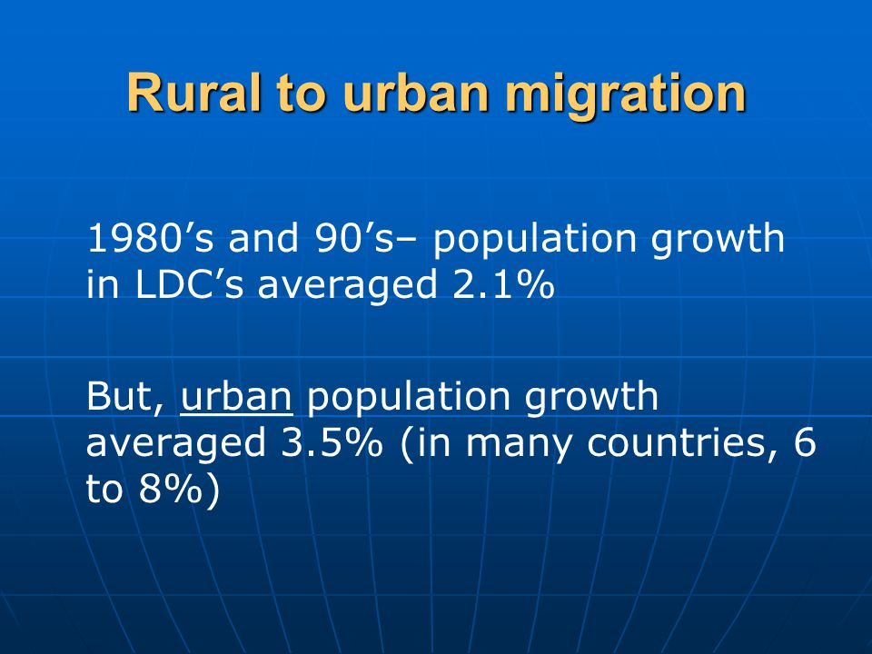 Rural to urban migration 1980's and 90's– population growth in LDC's averaged 2.1% But, urban population growth averaged 3.5% (in many countries, 6 to 8%)