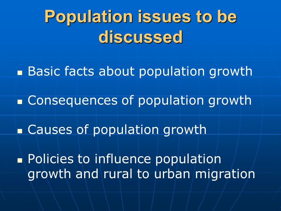 Population issues to be discussed Basic facts about population growth Consequences of population growth Causes of population growth Policies to influence population growth and rural to urban migration